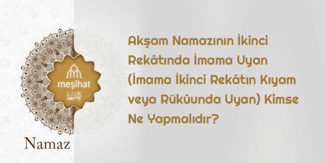 Akşam namazının ikinci rekatında imama uyan kimsenin durumu?